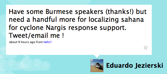 EdJez Twitter: Have some Burmese speakers (thanks!) but need a handful more for localizing sahana for cyclone Nargis response support. Tweet/email me !